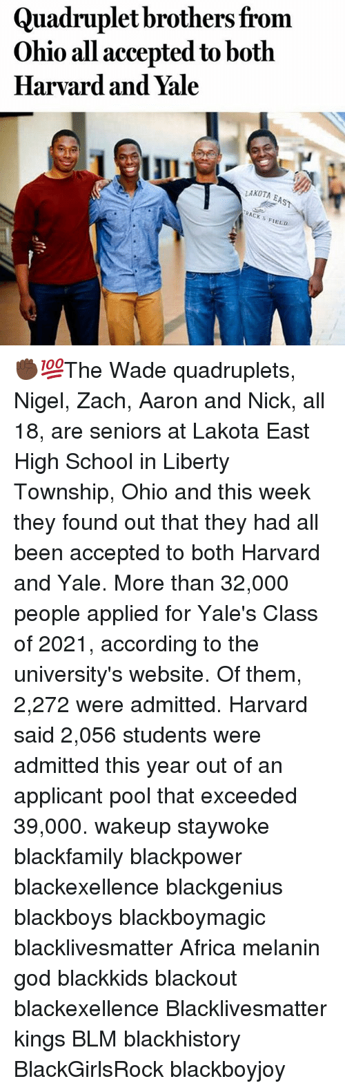 blackhistory: Quadruplet brothers from  Ohio all accepted to both  Harvard and Yale  LAKOTA  EAST  TRACK s  FIELD ✊🏿💯The Wade quadruplets, Nigel, Zach, Aaron and Nick, all 18, are seniors at Lakota East High School in Liberty Township, Ohio and this week they found out that they had all been accepted to both Harvard and Yale. More than 32,000 people applied for Yale's Class of 2021, according to the university's website. Of them, 2,272 were admitted. Harvard said 2,056 students were admitted this year out of an applicant pool that exceeded 39,000. wakeup staywoke blackfamily blackpower blackexellence blackgenius blackboys blackboymagic blacklivesmatter Africa melanin god blackkids blackout blackexellence Blacklivesmatter kings BLM blackhistory BlackGirlsRock blackboyjoy