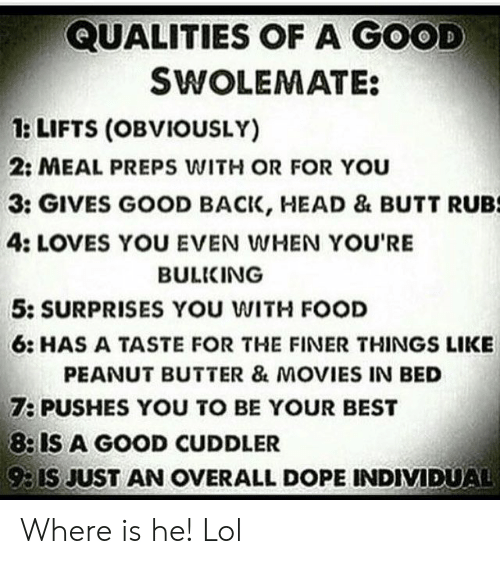 Surprises: QUALITIES OF A GOOD  SWOLEMATE:  1: LIFTS (OBVIOUSLY)  2: MEAL PREPS WITH OR FOR You  3: GIVES GOOD BACK, HEAD & BUTT RUBS  4: LOVES YOU EVEN WHEN YOU'RE  BULKING  5: SURPRISES YOU WITH FOOD  6: HAS A TASTE FOR THE FINER THINGS LIKE  PEANUT BUTTER & MOVIES IN BED  7: PUSHES YOU TO BE YOUR BEST  8: IS A GOOD CUDDLER  93IS JUST AN OVERALL DOPE INDIVIDUAL Where is he! Lol