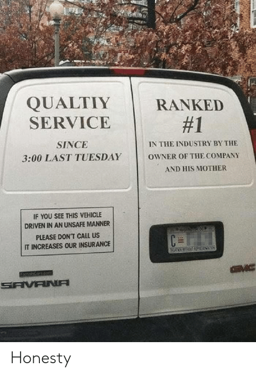 tuesday: QUALTIY  SERVICE  RANKED  #1  SINCE  IN THE INDUSTRY BY THE  3:00 LAST TUESDAY  OWNER OF THE COMPANY  AND HIS MOTHER  IF YOU SEE THIS VEHICLE  DRIVEN IN AN UNSAFE MANNER  PLEASE DON'T CALL US  IT INCREASES OUR INSURANCE  GVC  SAVANA Honesty