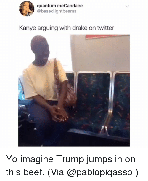 Beef, Drake, and Funny: quantum meCandace  @basedlightbeams  Kanye arguing with drake on twitter Yo imagine Trump jumps in on this beef. (Via @pablopiqasso )