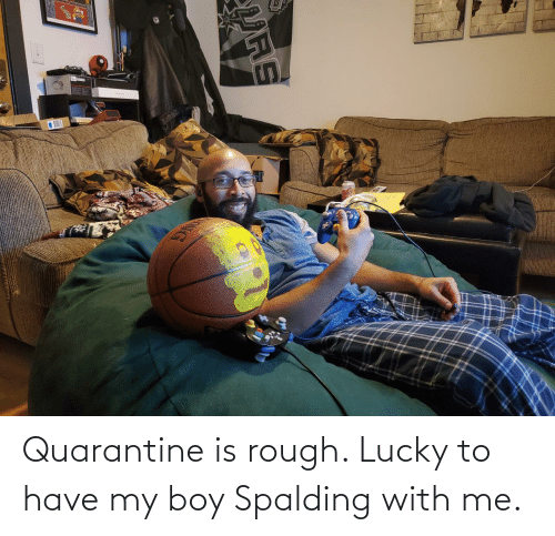 spalding: Quarantine is rough. Lucky to have my boy Spalding with me.