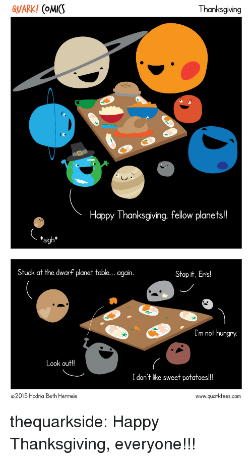 Hungry, Thanksgiving, and Tumblr: QUARK! (oMICS  Thanksgiving  Happy Thanksgiving, fellow planets!!  *sigh*  Stuck at the dwarf planet table... again  Stop it, Eris!  Im not hungry  ook out!!  I don't like sweet potatoes!!  2015 Hadria Beth Hermele  www.quarktees.com thequarkside:  Happy Thanksgiving, everyone!!!
