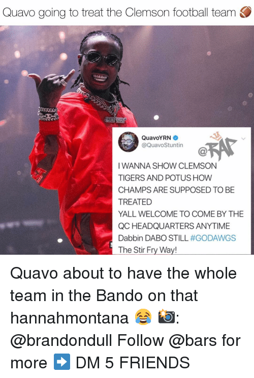 Bando, Football, and Friends: Quavo going to treat the Clemson football team  QuavoYRN  @QuavoStuntin  IWANNA SHOW CLEMSON  TIGERS AND POTUS HOW  CHAMPS ARE SUPPOSED TO BE  TREATED  YALL WELCOME TO COME BY THE  QC HEADQUARTERS ANYTIME  Dabbin DABO STILL #GODAWGS  The Stir Fry Way! Quavo about to have the whole team in the Bando on that hannahmontana 😂 📸: @brandondull Follow @bars for more ➡️ DM 5 FRIENDS