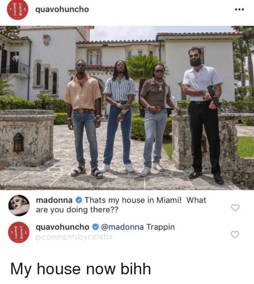 madonna: quavohuncho  madonna Thats my house in Miami! What  are you doing there??  quavohuncho @madonna Trappin  @commentsbycelebs My house now bihh