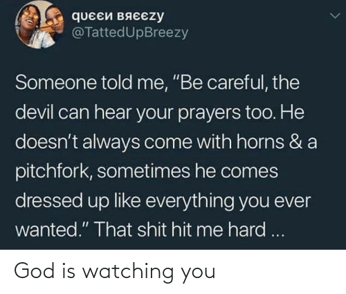 "Can Hear: queEй вяєєzy  @TattedUpBreezy  Someone told me, ""Be careful, the  devil can hear your prayers too. He  doesn't always come with horns & a  pitchfork, sometimes he comes  dressed up like everything you ever  wanted."" That shit hit me hard ... God is watching you"