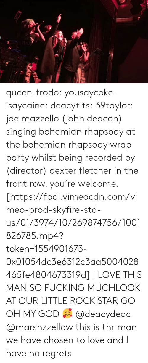 Fucking, God, and Love: queen-frodo:  yousaycoke-isaycaine:  deacytits:  39taylor:  joe mazzello(john deacon) singing bohemian rhapsody at the bohemian rhapsody wrap party whilst being recorded by (director) dexter fletcher in the front row. you're welcome. [https://fpdl.vimeocdn.com/vimeo-prod-skyfire-std-us/01/3974/10/269874756/1001826785.mp4?token=1554901673-0x01054dc3e6312c3aa5004028465fe4804673319d]  I LOVE THIS MAN SO FUCKING MUCHLOOK AT OUR LITTLE ROCK STAR GO  OH MY GOD 🥰  @deacydeac @marshzzellow this is thr man we have chosen to love and I have no regrets