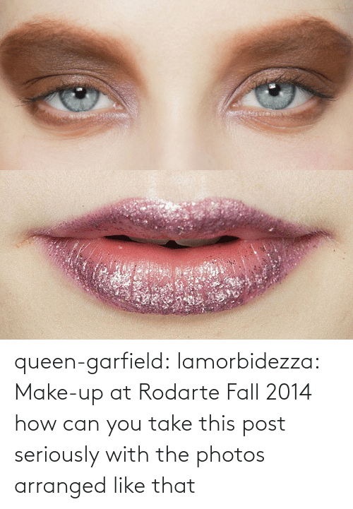 Queen: queen-garfield:  lamorbidezza:  Make-up at Rodarte Fall 2014  how can you take this post seriously with the photos arranged like that
