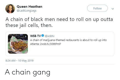 Jail, Queen, and Gang: Queen Heathen  @LadiLonglegs  Follow  A chain of black men need to roll on up outta  these jail cells, then.  WSB-TV@wsbtv  A chain of marijuana-themed restaurants is about to roll up into  Atlanta: 2wsb.tv/306tPmP  8:24 AM 10 May 2019 A chain gang