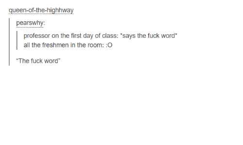 """First Day Of Class: queen-of-the-highhway  pears why:  professor on the first day of class: 'says the fuck word  all the freshmen in the room:O  """"The fuck word"""""""