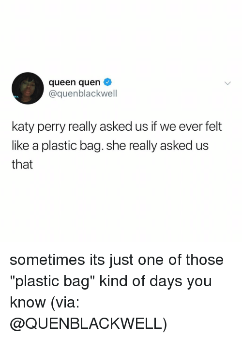 """Katy Perry, Queen, and Relatable: queen quen  cquenblackwell  katy perry really asked us if we ever felt  like a plastic bag. she really asked us  that sometimes its just one of those """"plastic bag"""" kind of days you know (via: @QUENBLACKWELL)"""