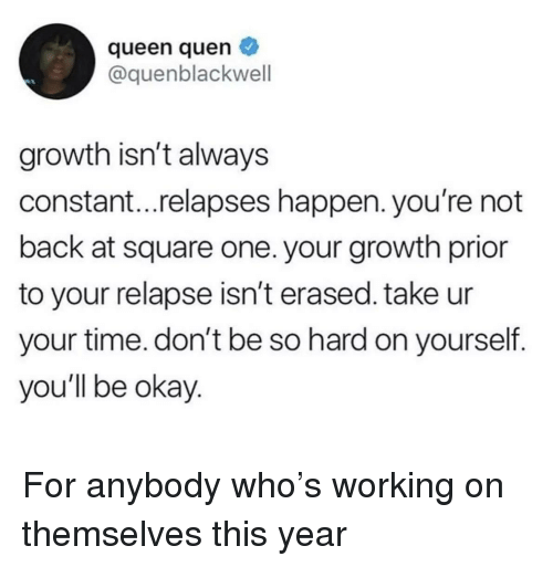 Queen, Okay, and Square: queen quen  @quenblackwell  growth isn't always  constant...relapses happen. you're not  back at square one. your growth prior  to your relapse isn't erased. take ur  your time. don't be so hard on yourself.  you'll be okay For anybody who's working on themselves this year