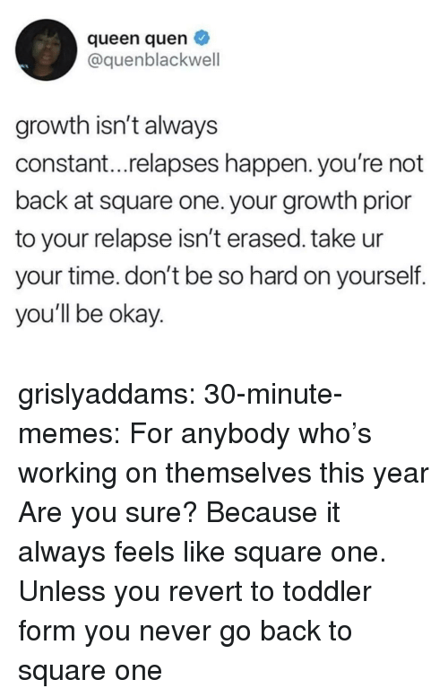 Memes, Tumblr, and Queen: queen quen  @quenblackwell  growth isn't always  constant...relapses happen. you're not  back at square one. your growth prior  to your relapse isn't erased. take ur  your time. don't be so hard on yourself.  you'll be okay grislyaddams:  30-minute-memes:  For anybody who's working on themselves this year  Are you sure? Because it always feels like square one.   Unless you revert to toddler form you never go back to square one