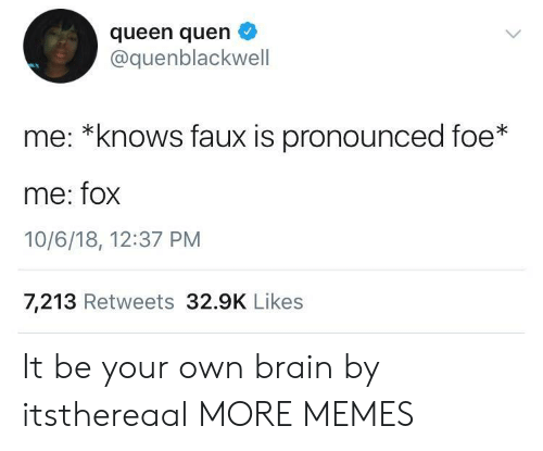 foe: queen quen  @quenblackwell  me: *knows faux is pronounced foe*  me: fox  10/6/18, 12:37 PM  7,213 Retweets 32.9K Likes It be your own brain by itsthereaal MORE MEMES