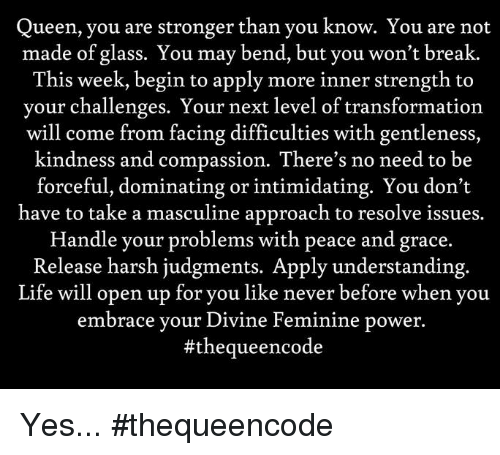 Memes, Transformers, and Queen: Queen, you are stronger than you know. You are not  made of glass. You may bend, but you won't break.  This week, begin to apply more inner strength to  your challenges. Your next level of transformation  will come from facing difficulties with gentleness,  kindness and compassion. There's no need to be  forceful, dominating or intimidating. You don't  have to take a masculine approach to resolve i  Handle your problems with peace and grace.  Release harsh judgments. Apply understanding  Life will open up for you like never before when you  embrace your Divine Feminine power  Yes... #thequeencode