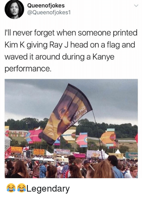 Ray J: Queenofjokes  @Queenofjokes1  Ill never forget when someone printed  Kim K giving Ray J head on a flag and  waved it around during a Kanye  performance. 😂😂Legendary