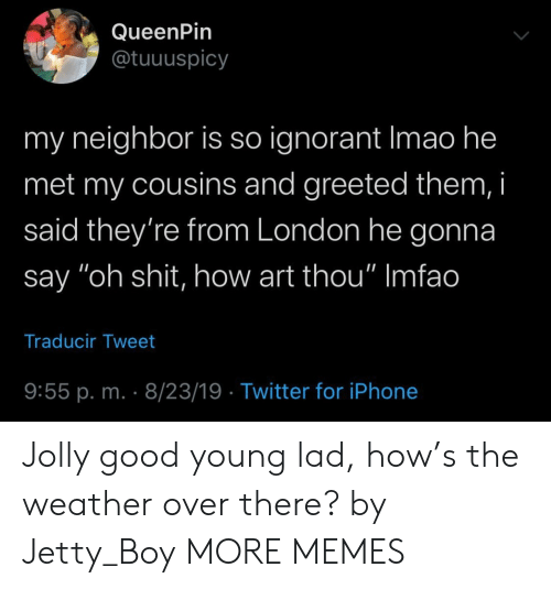 """Dank, Ignorant, and Iphone: QueenPin  @tuuuspicy  my neighbor is so ignorant Imao he  met my cousins and greeted them, i  said they're from London he gonna  say """"oh shit, how art thou"""" Imfao  Traducir Tweet  9:55 p. m. 8/23/19 Twitter for iPhone Jolly good young lad, how's the weather over there? by Jetty_Boy MORE MEMES"""