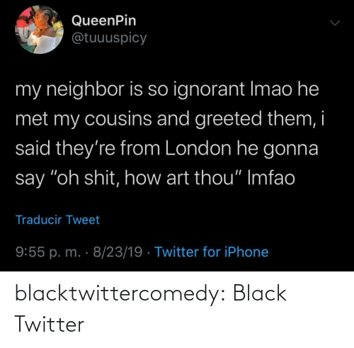 "London: QueenPin  @tuuuspicy  my neighbor is so ignorant Imao he  met my cousins and greeted them, i  said they're from London he gonna  say ""oh shit, how art thou"" Imfao  Traducir Tweet  9:55 p. m. · 8/23/19 · Twitter for iPhone blacktwittercomedy:  Black Twitter"