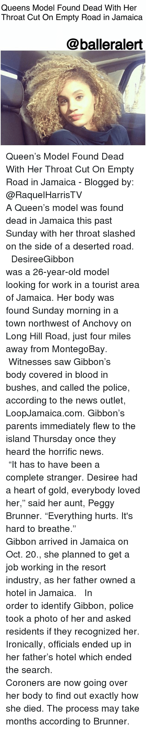"""Memes, News, and Parents: Queens Model Found Dead With Her  Throat Cut On Empty Road in Jamaica  @balleralert Queen's Model Found Dead With Her Throat Cut On Empty Road in Jamaica - Blogged by: @RaquelHarrisTV ⠀⠀⠀⠀⠀⠀⠀⠀⠀ ⠀⠀⠀⠀⠀⠀⠀⠀⠀ A Queen's model was found dead in Jamaica this past Sunday with her throat slashed on the side of a deserted road. ⠀⠀⠀⠀⠀⠀⠀⠀⠀ ⠀⠀⠀⠀⠀⠀⠀⠀⠀ DesireeGibbon was a 26-year-old model looking for work in a tourist area of Jamaica. Her body was found Sunday morning in a town northwest of Anchovy on Long Hill Road, just four miles away from MontegoBay. ⠀⠀⠀⠀⠀⠀⠀⠀⠀ ⠀⠀⠀⠀⠀⠀⠀⠀⠀ Witnesses saw Gibbon's body covered in blood in bushes, and called the police, according to the news outlet, LoopJamaica.com. Gibbon's parents immediately flew to the island Thursday once they heard the horrific news. ⠀⠀⠀⠀⠀⠀⠀⠀⠀ ⠀⠀⠀⠀⠀⠀⠀⠀⠀ """"It has to have been a complete stranger. Desiree had a heart of gold, everybody loved her,"""" said her aunt, Peggy Brunner. """"Everything hurts. It's hard to breathe."""" ⠀⠀⠀⠀⠀⠀⠀⠀⠀ ⠀⠀⠀⠀⠀⠀⠀⠀⠀ Gibbon arrived in Jamaica on Oct. 20., she planned to get a job working in the resort industry, as her father owned a hotel in Jamaica. ⠀⠀⠀⠀⠀⠀⠀⠀⠀ ⠀⠀⠀⠀⠀⠀⠀⠀⠀ In order to identify Gibbon, police took a photo of her and asked residents if they recognized her. Ironically, officials ended up in her father's hotel which ended the search. ⠀⠀⠀⠀⠀⠀⠀⠀⠀ ⠀⠀⠀⠀⠀⠀⠀⠀⠀ Coroners are now going over her body to find out exactly how she died. The process may take months according to Brunner."""