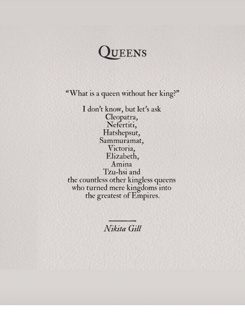 """empires: QUEEns  """"What is a queen without her king?""""  I don't know, but let's ask  Cleopatra,  Nefertiti,  Hatshepsut,  Sammuramat,  Victoria,  Elizabeth,  Amına  Tzu-hsi and  the countless other kingless queens  who turned mere kingdoms into  the greatest of Empires.  Nikita Gill"""