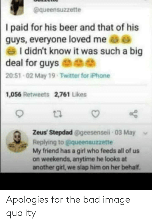 Behalf: @queensuzzette  I paid for his beer and that of his  guys, everyone loved me e  I didn't know it was such a big  deal for guys ee  20:51-02 May 19-Twitter for iPhone  1,056 Retweets 2,761 Likes  t2  Zeus' Stepdad @geesensei-03 May  Replying to@queensuzzette  My friend has a girl who feeds all of us  on weekends, anytime he looks at  another girl, we slap him on her behalf. Apologies for the bad image quality
