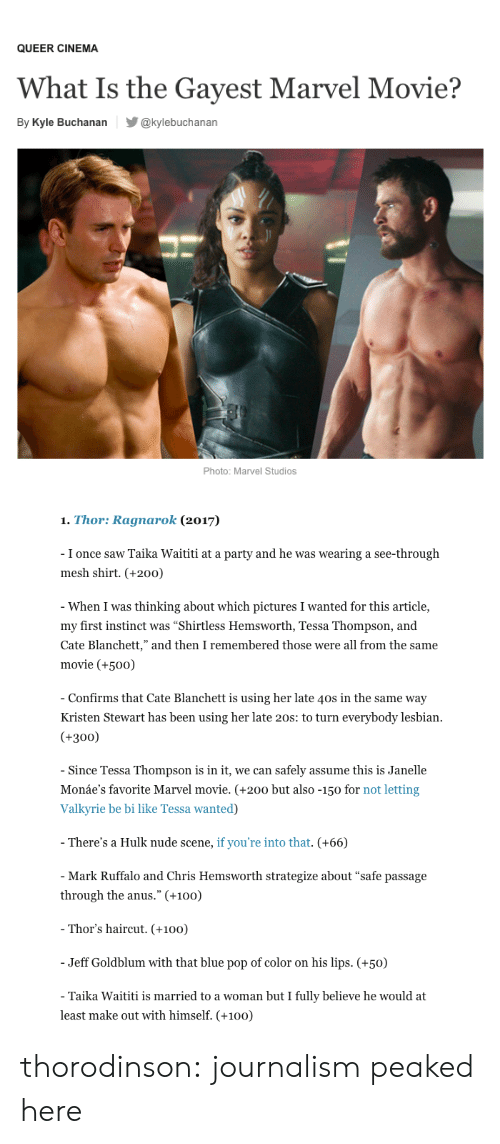 """Kristen: QUEER CINEMA  What Is the Gayest Marvel Movie?  By Kyle Buchanan@kylebuchanan  Photo: Marvel Studios   1. Thor: Ragnarok (2017)  I once saw Taika Waititi at a party and he was wearing a see-through  mesh shirt. (+200)  When I was thinking about which pictures I wanted for this article,  my first instinct was """"Shirtless Hemsworth, Tessa Thompson, and  Cate Blanchett,"""" and then I remembered those were all from the same  movie (+50o)  Confirms that Cate Blanchett is using her late 40s in the same way  Kristen Stewart has been using her late 20s: to turn everybody lesbian  (+300)  Since Tessa Thompson is in it, we can safely assume this is Janelle  Monáe's favorite Marvel movie. (+200 but also -150 for not letting  Valkyrie be bi like Tessa wanted)  There's a Hulk nude scene, if you're into that. (+66)  Mark Ruffalo and Chris Hemsworth strategize about """"safe passage  through the anus."""" (+100)  Thor's haircut. (+100)  Jeff Goldblum with that blue pop of color on his lips. (+50)  Taika Waititi is married to a woman but I fully believe he would at  least make out with himself. (+100) thorodinson: journalism peaked here"""