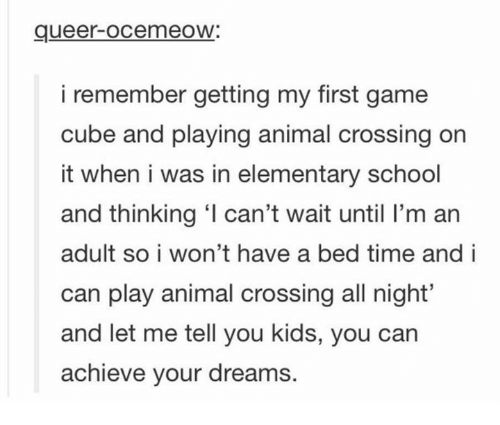 Funny, School, and Animal: queer-ocemeoW:  i remember getting my first game  cube and playing animal crossing on  it when i was in elementary school  and thinking ' can't wait until I'm an  adult so i won't have a bed time and i  can play animal crossing all night'  and let me tell you kids, you can  achieve your dreams.
