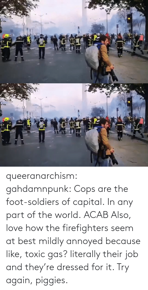 cops: queeranarchism: gahdamnpunk:   Cops are the foot-soldiers of capital.  In any part of the world.  ACAB Also, love how the firefighters seem at best mildly annoyed because like, toxic gas? literally their job and they're dressed for it. Try again, piggies.