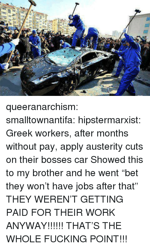 """Fucking, Tumblr, and Work: queeranarchism: smalltownantifa:  hipstermarxist:  Greek workers, after months without pay, apply austerity cuts on their bosses car   Showed this to my brother and he went """"bet they won't have jobs after that"""" THEY WEREN'T GETTING PAID FOR THEIR WORK ANYWAY!!!!!!  THAT'S THE WHOLE FUCKING POINT!!!"""