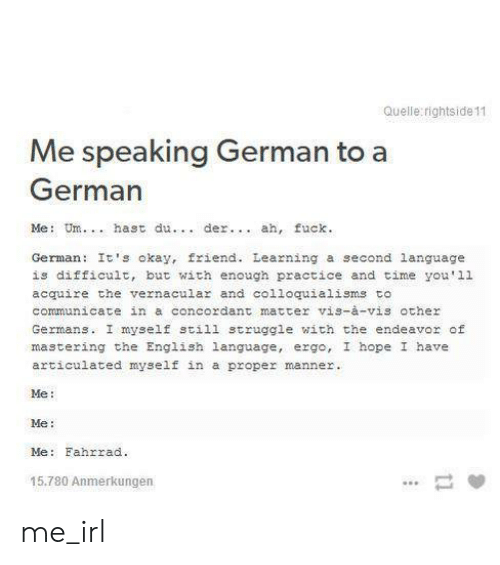 Struggle, Fuck, and Okay: Quelle rightside 11  Me speaking German to a  German  Me: Um. hast du. der.. ah, fuck.  German It's okay, friend. Learning a second language  is difficult, but with enough practice and time you'11  acquire the vernacular and co1loquialisms to  communicate in a concordant matter vis-à-vis other  Germans. I myself still struggle with the endeavor of  mastering the English language, ergo, I hope I have  articulated myself in a  proper manner.  Me  Me:  Me: Fahrrad  15.780 Anmerkungen  11 me_irl