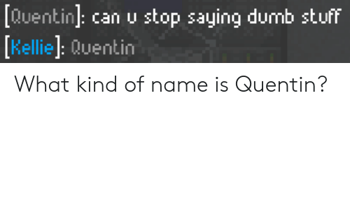 Kellie: [Quentin can u stop saying dumb stuff  Kellie: Quentin What kind of name is Quentin?