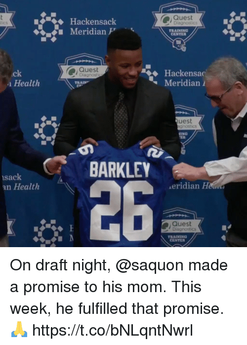 Memes, Quest, and Train: Quest  Diagnostics  Hackensack  Meridian  tics  TRAINING  CENTE  Quest  Diagnostip  .ck  Health  Meridian 1  TRAIN  uest  gnostics  İNG  BARKLEY  sack  an Health  26  eridian He  Quest  Diagnostics  TRAINING  CENTE為 On draft night, @saquon made a promise to his mom.  This week, he fulfilled that promise. 🙏 https://t.co/bNLqntNwrl