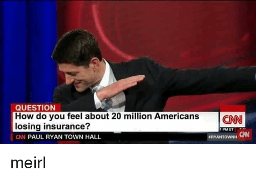 How Do You Feel: QUESTION  How do you feel about 20 million AmericansCN  losing insurance?  CN PAUL RYAN TOWN HALL  7 PM ET  CAN  meirl