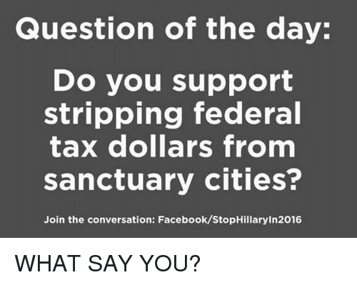 stripping: Question of the day:  Do you support  stripping federal  tax dollars from  sanctuary cities?  Join the conversation: Facebook/StopHillaryIn2016 WHAT SAY YOU?