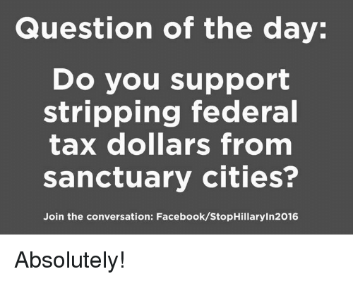 stripping: Question of the day:  Do you support  stripping federal  tax dollars from  sanctuary cities?  Join the conversation: Facebook/StopHillaryin2016 Absolutely!