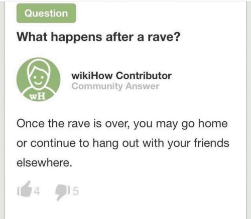 Elsewhere: Question  What happens after a rave?  wikiHow Contributor  Community Answer  wH  Once the rave is over, you may go home  or continue to hang out with your friends  elsewhere.  15