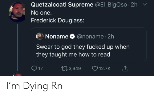 God, Supreme, and Frederick Douglass: Quetzalcoatl Supreme @El BigOso 2h  No one:  Frederick Douglass:  @noname 2h  Noname  Swear to god they fucked up when  they taught me how to read  17  2.3,949  12.7K I'm Dying Rn