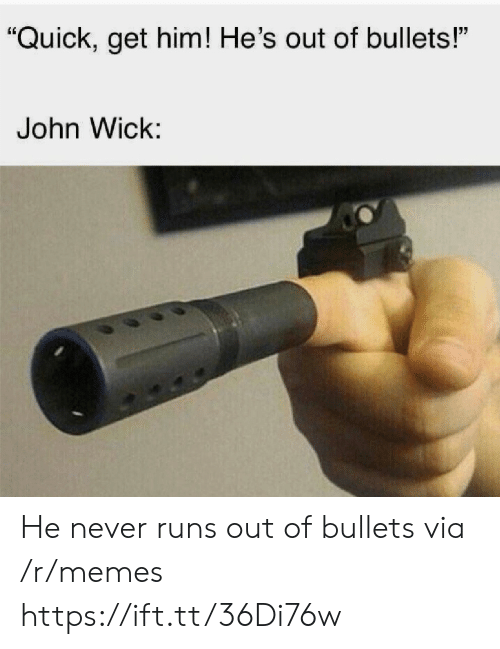 "wick: ""Quick, get him! He's out of bullets!""  John Wick: He never runs out of bullets via /r/memes https://ift.tt/36Di76w"