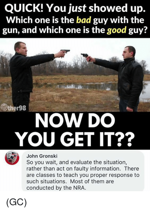 Bad, Memes, and Good: QUICK! You just showed up.  Which one is the bad guy with the  gun, and which one is the good guy?  ther98  NOW DO  YOU GET IT??  John Gronski  So you wait, and evaluate the situation,  rather than act on faulty information. There  are classes to teach you proper response to  such situations. Most of them are  conducted by the NRA. (GC)
