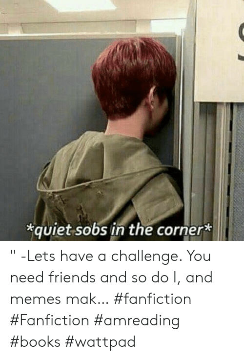 "Books, Fanfiction, and Friends: quiet sobs in the corner* "" -Lets have a challenge. You need friends and so do I, and memes mak… #fanfiction #Fanfiction #amreading #books #wattpad"