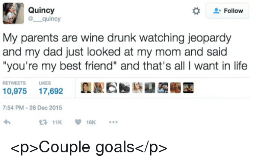 """Best Friend, Dad, and Drunk: Quincy  @ quincy  #  Follow  My parents are wine drunk watching jeopardy  and my dad just looked at my mom and said  """"you're my best friend"""" and that's all I want in life  RETWEETS LIKES  0,975 17,692  7:54 PM-28 Dec 2015  11K18K <p>Couple goals</p>"""