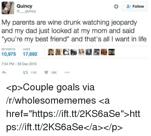 """Best Friend, Dad, and Drunk: Quincy  @ quincy  #  Follow  My parents are wine drunk watching jeopardy  and my dad just looked at my mom and said  """"you're my best friend"""" and that's all I want in life  RETWEETS LIKES  0,975 17,692  7:54 PM-28 Dec 2015  11K18K <p>Couple goals via /r/wholesomememes <a href=""""https://ift.tt/2KS6aSe"""">https://ift.tt/2KS6aSe</a></p>"""