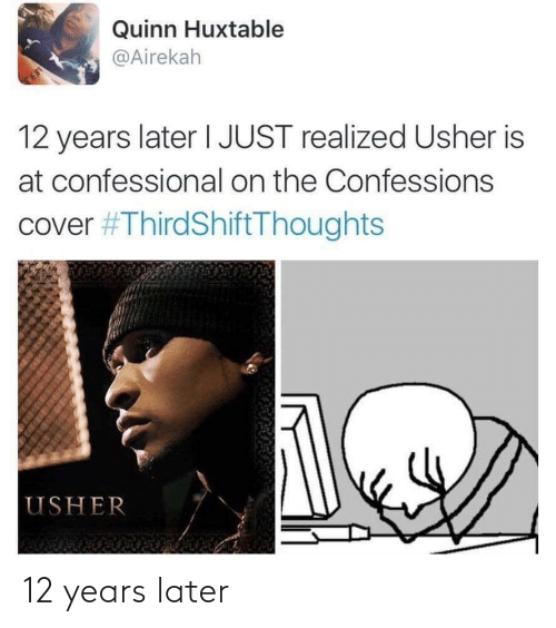 Years Later: Quinn Huxtable  @Airekah  TE  12 years later I JUST realized Usher is  at confessional on the Confessions  cover #ThirdShiftThoughts  USHER 12 years later