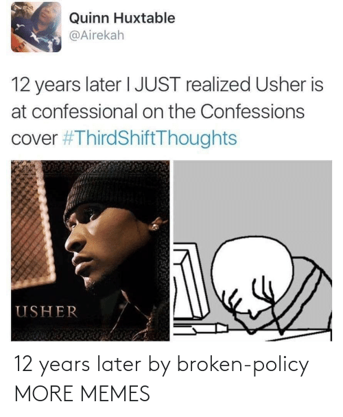 policy: Quinn Huxtable  @Airekah  TE  12 years later I JUST realized Usher is  at confessional on the Confessions  cover #ThirdShiftThoughts  USHER 12 years later by broken-policy MORE MEMES