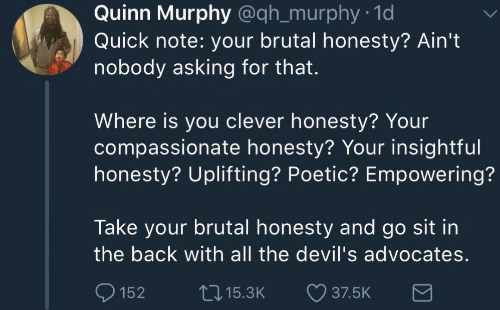 Poetic, Honesty, and All The: Quinn Murphy @qh_murphy 1d  Quick note: your brutal honesty? Ain't  nobody asking for that.  Where is you clever honesty? Your  compassionate honesty? Your insightful  honesty? Uplifting? Poetic? Empowering?  Take your brutal honesty and go sit in  the back with all the devil's advocates  152 15.3K 37.5K