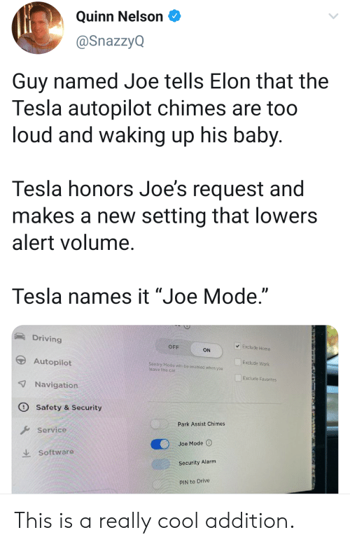 "pin: Quinn Nelson  @SnazzyQ  Guy named Joe tells Elon that the  Tesla autopilot chimes are too  loud and waking up his baby.  Tesla honors Joe's request and  makes a new setting that lowers  alert volume.  Tesla names it ""Joe Mode.""  Driving  Exclude Home  OFF  ON  Autopilot  Exclude Work  Sentry Mode witl be onabled whon you  leave the car  Exclude Favorites  7Navigation  Safety & Security  Park Assist Chimes  Service  Joe Mode  Software  Security Alarm  PIN to Drive This is a really cool addition."