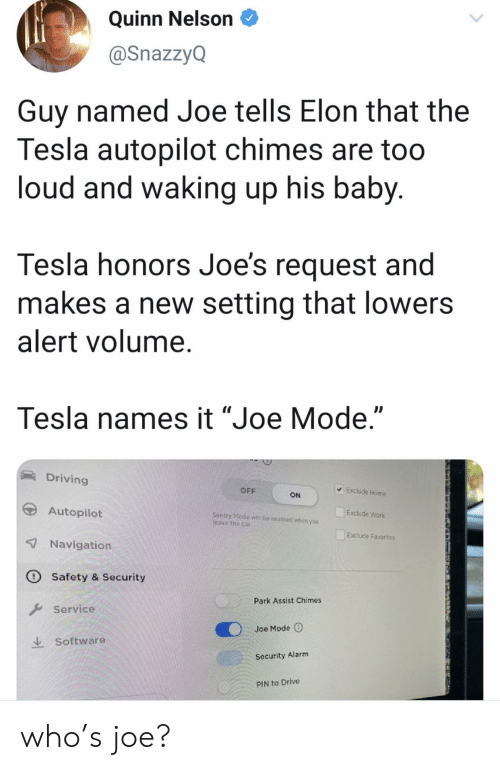 "pin: Quinn Nelson  @SnazzyQ  Guy named Joe tells Elon that the  Tesla autopilot chimes are too  loud and waking up his baby.  Tesla honors Joe's request and  makes a new setting that lowers  alert volume.  Tesla names it ""Joe Mode.""  Driving  Exclude Home  OFF  ON  Autopilot  Exclude Work  Sentry Modo  Teave the car  be enabled whon you  Exclude Favorites  7 Navigation  O Safety & Security  Park Assist Chimes  Service  Joe Mode  Software  Security Alarm  PIN to Drive who's joe?"