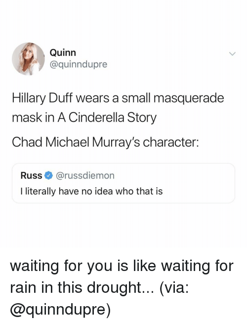 Cinderella , Duff, and Michael: Quinn  @quinndupre  Hillary Duff wears a small masquerade  mask in A Cinderella Story  Chad Michael Murray's character:  Russ@russdiemon  literally have no idea who that is waiting for you is like waiting for rain in this drought... (via: @quinndupre)