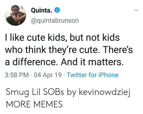 smug: Quinta.  @quintabrunson  I like cute kids, but not kids  who think they're cute. There's  a difference. And it matters.  3:58 PM 04 Apr 19 Twitter for iPhone Smug Lil SOBs by kevinowdziej MORE MEMES