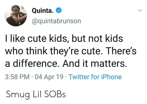 smug: Quinta.  @quintabrunson  I like cute kids, but not kids  who think they're cute. There's  a difference. And it matters.  3:58 PM 04 Apr 19 Twitter for iPhone Smug Lil SOBs
