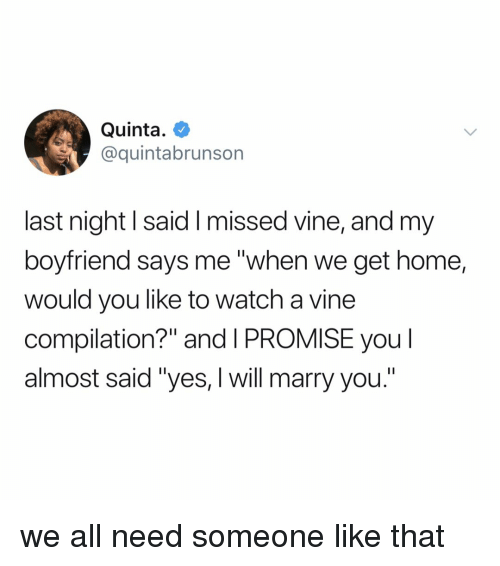 "Vine, Home, and Watch: Quinta.  @quintabrunson  last night l said I missed vine, and my  boyfriend says me ""when we get home,  would you like to watch a vine  compilation?"" and I PROMISE you l  almost said ""yes, I will marry you."" we all need someone like that"